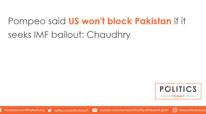 Pompeo said US won't block Pakistan if it seeks IMF bailout: Chaudhry