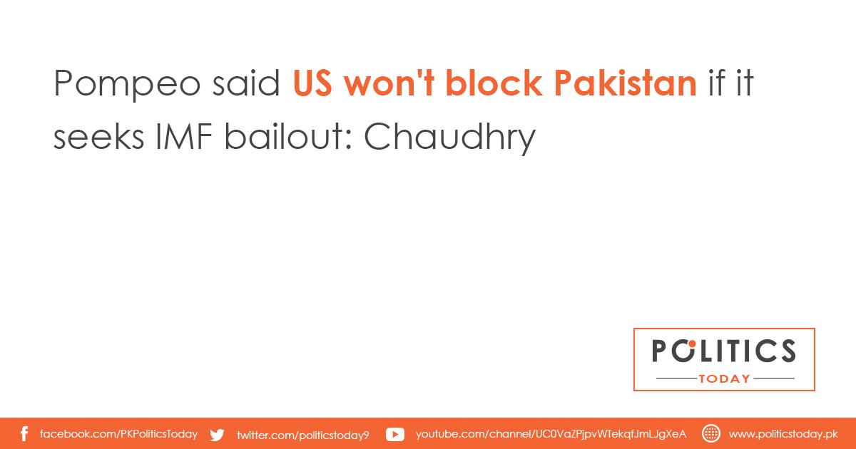 Pompeo said US won't block Pakistan if it seeks IMF bailout: Chaudhry