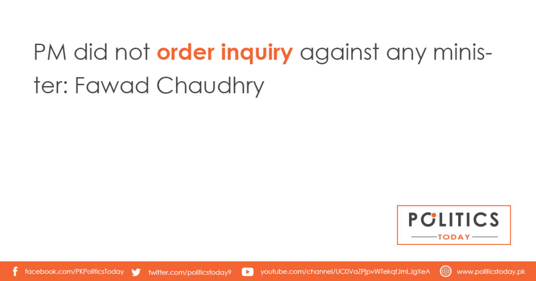 PM did not order inquiry against any minister: Fawad Chaudhry